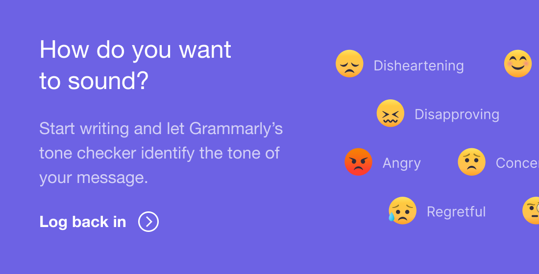 How do you want to sound? | Start writing and let Grammarly's tone checker identify the tone of your message. | Log back in